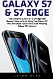 Galaxy S7 & S7 Edge: The Complete Galaxy S7 & S7 Edge User Manual - How to Start Using Your Galaxy S7, Plus Advanced Tips & Tricks And Amazing Galaxy S7 Features! (S7 Edge, Android, Smartphone)