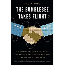 The Bumblebee Takes Flight: A Burmese Insider's Guide to the Rapidly Developing Business Landscape of Myanmar