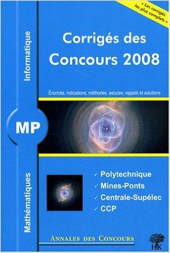 Mathématiques et informatique MP : Corrigés des concours 2008 Polytechnique, Mines-Ponts, Centrale-Supélec, CCP de Sébastien Desreux,Vincent Puyhaubert,Jean Starynkévitch ( 11 août 2008 )
