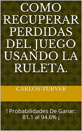 Como Recuperar Perdidas Del Juego  Usando La Ruleta.: ! Probabilidades De Ganar: 81.1 al 94.6% ¡ por Carlos Turver