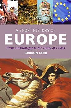 A Short History of Europe: From Charlemagne to the Treaty of Europe by [Kerr, Gordon]