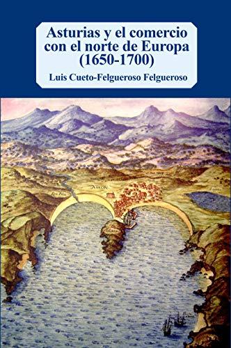 Asturias y el comercio con el norte de Europa (1650-1700) por Luis Cueto-Felgueroso Felgueroso