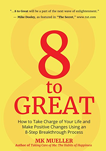 8 to Great: How to Take Charge of Your Life and Make Positive Changes Using an 8 Step Breakthrough Process PDF Books