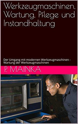 Werkzeugmaschinen, Wartung, Pflege und Instandhaltung: Der Umgang mit modernen Werkzeugmaschinen - Wartung der Werkzeugmaschinen