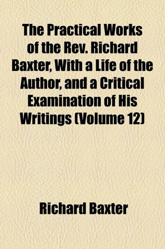 The Practical Works of the Rev. Richard Baxter, With a Life of the Author, and a Critical Examination of His Writings (Volume 12)