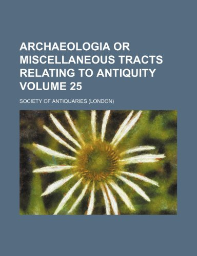 Archaeologia or miscellaneous tracts relating to antiquity Volume 25