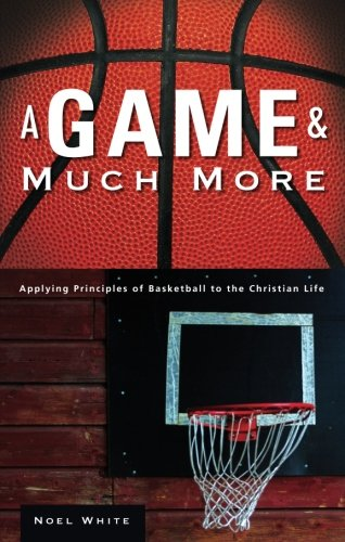 A Game and Much More: Applying Principles of Basketball to the Christian Life por Noel White