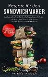 Rezepte für den Sandwichmaker: Das Rezeptbuch für Sandwich, Toast, Baguette & Co. - Mit den besten Rezepten für deinen Sandwichtoaster oder Kontaktgrill