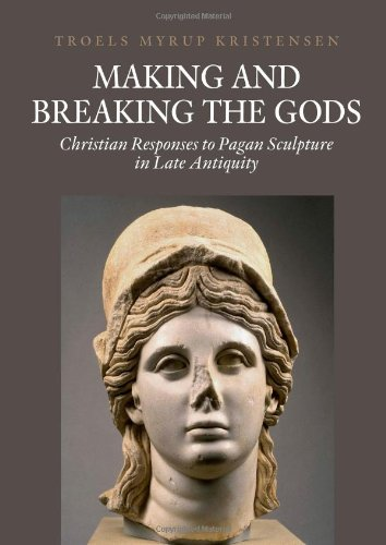 Making & Breaking the Gods: Christian Responses to Pagan Sculpture in Late Antiquity (Aarhus Studies in Mediterranean Antiquity) por Troels Myrup Kristensen
