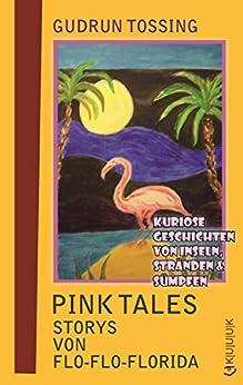 Pink Tales – Storys von Flo-Flo-Florida: Kuriose Geschichten von Inseln, Stränden & Sümpfen (Tossing Tales) von [Tossing, Gudrun]