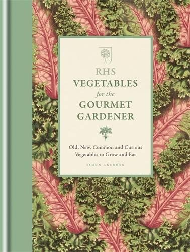 RHS Vegetables for the Gourmet Gardener: Old, new, common and curious vegetables to grow and eat (Rhs Gourmet Gardener) -