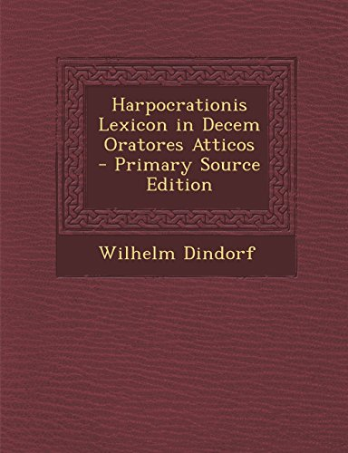 Harpocrationis Lexicon in Decem Oratores Atticos - Primary Source Edition