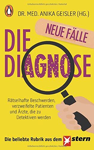 Die Diagnose – neue Fälle: Rätselhafte Beschwerden, verzweifelte Patienten und Ärzte, die zu Detektiven werden