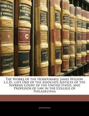 [(The Works of the Honourable James Wilson, L.L.D., Late One of the Associate Justices of the Supreme Court of the United States, and Professor of Law in the College of Philadelphia)] [By (author) Anonymous] published on (January, 2010)