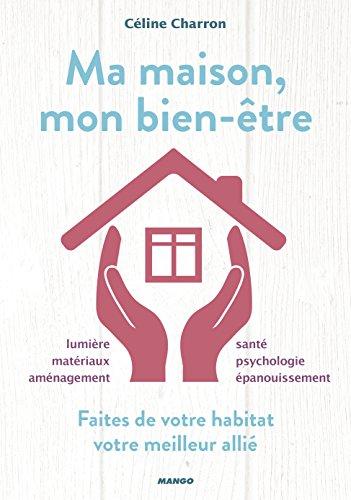 Ma maison, mon bien-être : Faites de votre habitat votre meilleur allié par Céline Charron