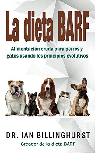 La dieta BARF: Alimentación cruda para perros y gatos usando los principios evolutivos por Ian Billinghurst