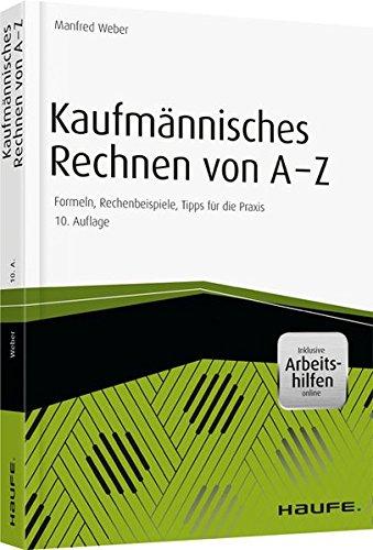 Kaufmännisches Rechnen von A - Z, mit Arbeitshilfen online: Formeln, Rechenbeispiele, Tipps für die Praxis (Haufe Praxisratgeber)