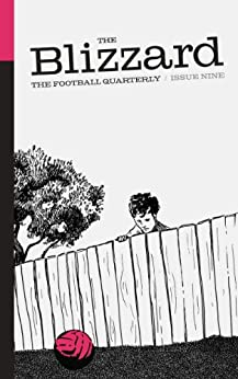 The Blizzard - The Football Quarterly: Issue Nine by [Wilson, Jonathan, Auclair, Philippe, Conn, David, Kuper, Simon, Clavane, Anthony, Rabiner, Igor, Vickery, Tim, Hawkey, Ian, Smith, Rory, Corran, Davidde]