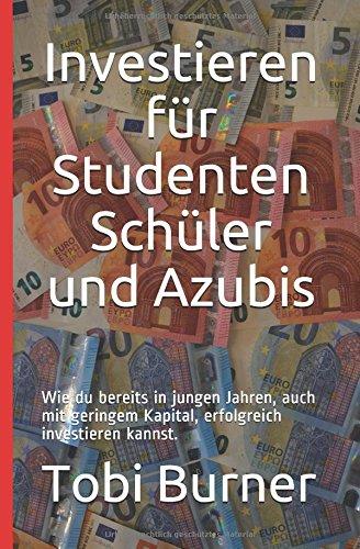 Investieren für Studenten Schüler und Azubis: Wie du bereits in jungen Jahren, auch mit geringem Kapital, erfolgreich investieren kannst.