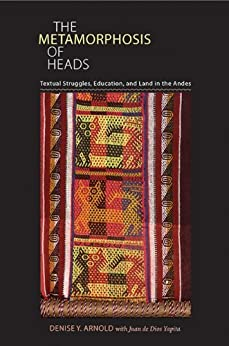 The Metamorphosis of Heads: Textual Struggles, Education, and Land in the Andes (Pitt Illuminations) de [Arnold, Denise Y.]