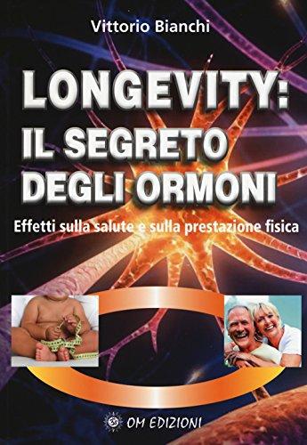 Longevity: il segreto degli ormoni. Effetti sulla salute e sulla prestazione fisica di Vittorio Bianchi