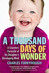 A Thousand Days of Wonder: A Scientist's Chronicle of His Daughter's Developing Mind by Charles Fernyhough (2010-05-04)
