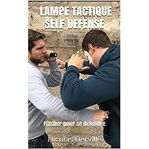LAMPE TACTIQUE SELF DEFENSE: Flasher pour se défendre (Pocket-stick defense t. 2) (French Edition)