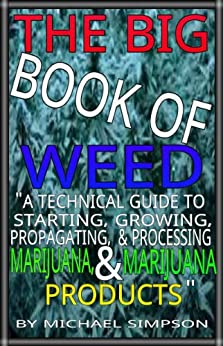 """THE BIG BOOK OF WEED: """"A TECHNICAL GUIDE TO STARTING, GROWING, PROPAGATING, AND PROCESSING MARIJUANA, AND MARIJUANA PRODUCTS"""" (English Edition) par [Simpson, Michael]"""