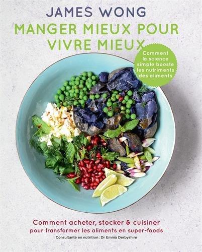Manger mieux pour vivre mieux: Comment acheter, stocker & cuisiner pour transformer les aliments en super-foods par James Wong