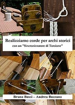 """Realizziamo corde per archi storici: con un """"Sincronizzatore di Torsione"""" (Manuali di Tecniche Medievali Vol. 2) di [Bossi, Bruno, Bozzano, Andrea]"""