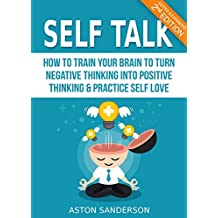 Self Talk: How to Train Your Brain to Turn Negative Thinking into Positive Thinking & Practice Self Love (2nd Edition: Edited & Expanded) (English Edition)