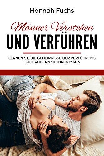 Männer Verstehen und Verführen: Lernen Sie die Geheimnisse der Verführung und Erobern Sie Ihren Mann - Mann Sie Ihren Lieben Wie Sie
