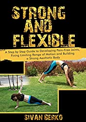 Strong and Flexiable: A Step by Step Guide to Developing Pain-Free Joints, Fixing Limiting Range of Motion and Building a Strong Aesthetic Body (English Edition)