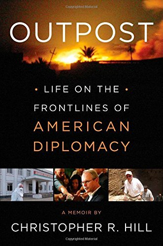 Outpost: Life on the Frontlines of American Diplomacy: A Memoir by Christopher R. Hill (2014-10-07)