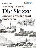 Workshop Zeichnen: Die Skizze - Motive erfassen und umsetzen [5. illustrierte Auflage]
