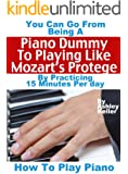 How To Play Piano: You Can Go from Being a Piano Dummy to Playing like Mozart's Protégé with 15 Minutes Of Practice a Day (English Edition)