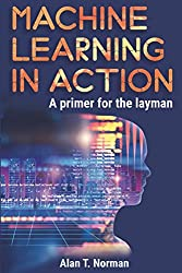 Machine Learning in Action: A Primer for The Layman, Step by Step Guide for Newbies (Machine Learning for Beginners, Band 1)