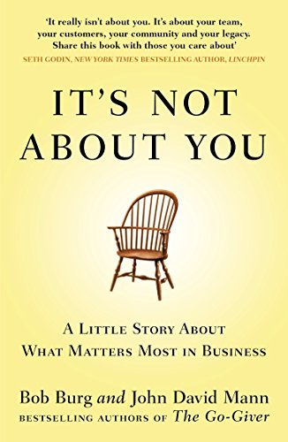 It's Not About You: A Little Story About What Matters Most In Business by Bob Burg . John David Mann (2012-08-02)