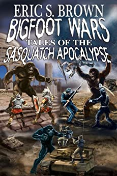 Bigfoot Wars: Tales of The Sasquatch Apocalypse by [Brown, Eric S.]