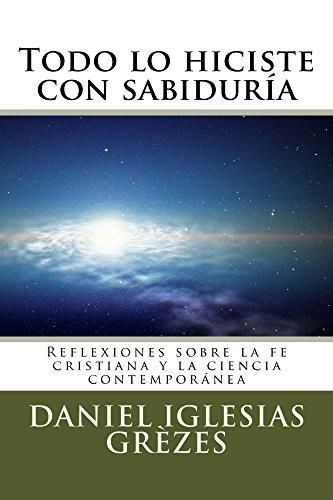 Descargar Libro Todo lo hiciste con sabiduría: Reflexiones sobre la fe cristiana y la ciencia contemporánea de Daniel Iglesias Grèzes