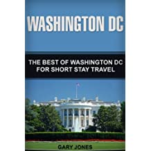 Washington DC: The Best Of Washington DC For Short Stay Travel (United States Travel Guide,Washington DC Travel Guide)