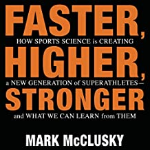 Faster, Higher, Stronger: How Sports Science Is Creating a New Generation of Superathletes and What We Can Learn from Them