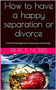 How to have a happy separation or divorce: A Three Phase Approach to  Conscious Uncoupling by [Norris, Dr Rick]