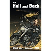 To Hull & Back Short Story Anthology 2015: A collection of humorous short stories from the 2015 To Hull & Back international short story competition. plus stories by each of the 6 judges.