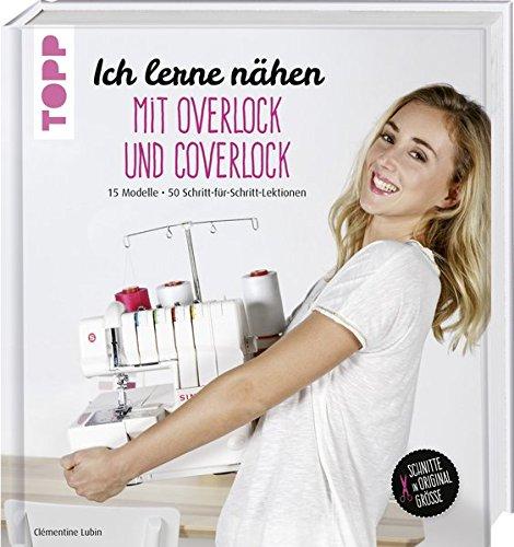 Ich lerne nähen: Overlock und Coverlock: 15 Modelle. 50 Schritt-für-Schritt-Lektionen. Schnitte in Originalgröße