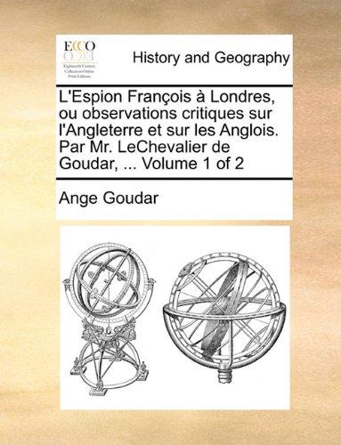 L'Espion François à Londres, ou observations critiques sur l'Angleterre et sur les Anglois. Par Mr. LeChevalier de Goudar, ...  Volume 1 of 2
