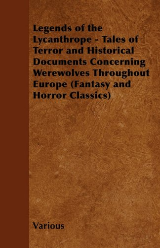 Legends of the Lycanthrope - Tales of Terror and Historical Documents Concerning Werewolves Throughout Europe (Fantasy and Horror Classics)