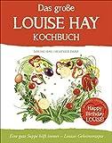 Das große Louise Hay Kochbuch: Eine gute Suppe hilft immer - Louises Geheimrezepte