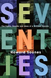 Seventies: The Sights, Sounds and Ideas of a Brilliant Decade by Howard Sounes (2006-08-07)