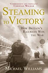 [( Steaming to Victory: How Britain's Railways Won the War )] [by: Michael Williams] [Jun-2013]